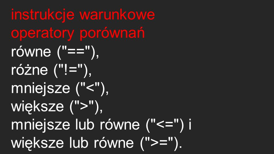 instrukcje warunkowe operatory porównań. równe ( == ), różne ( != ), mniejsze ( < ), większe ( > ),