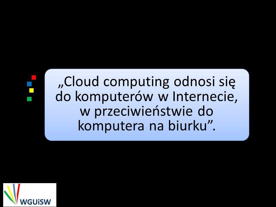 """""""Cloud computing odnosi się do komputerów w Internecie, w przeciwieństwie do komputera na biurku ."""