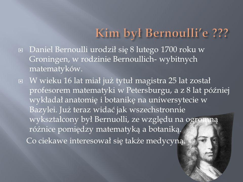 Kim był Bernoulli'e Daniel Bernoulli urodził się 8 lutego 1700 roku w Groningen, w rodzinie Bernoullich- wybitnych matematyków.