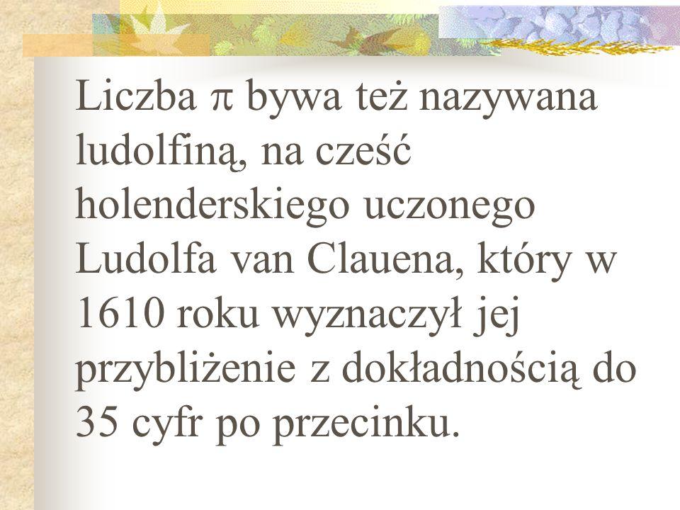 Liczba  bywa też nazywana ludolfiną, na cześć holenderskiego uczonego Ludolfa van Clauena, który w 1610 roku wyznaczył jej przybliżenie z dokładnością do 35 cyfr po przecinku.