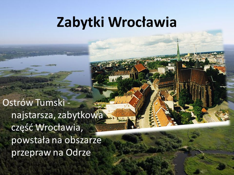 Zabytki Wrocławia Ostrów Tumski - najstarsza, zabytkowa część Wrocławia, powstała na obszarze przepraw na Odrze.