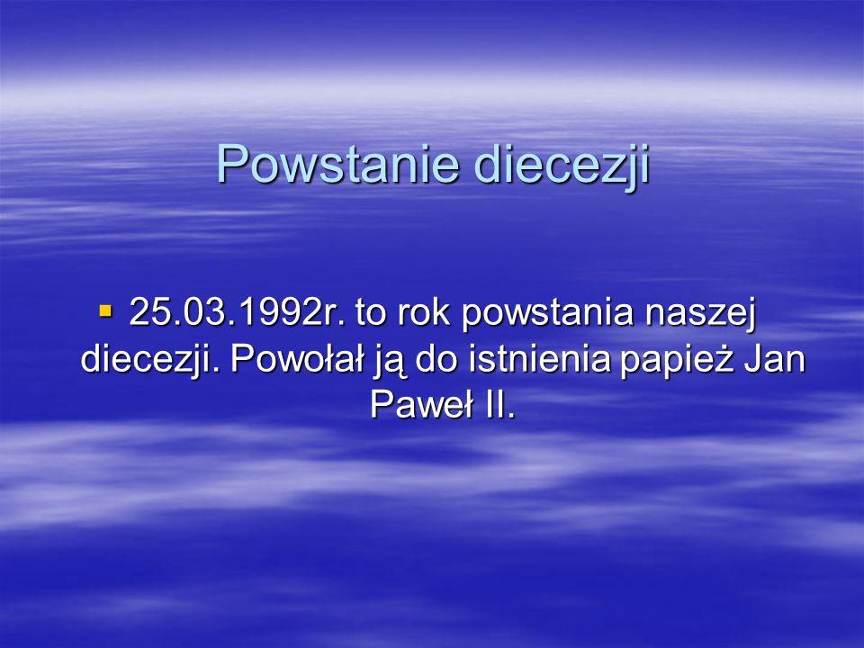 Powstanie diecezji 25.03.1992r. to rok powstania naszej diecezji.
