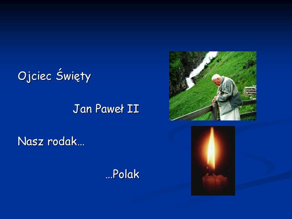 Ojciec Święty Jan Paweł II Nasz rodak… …Polak