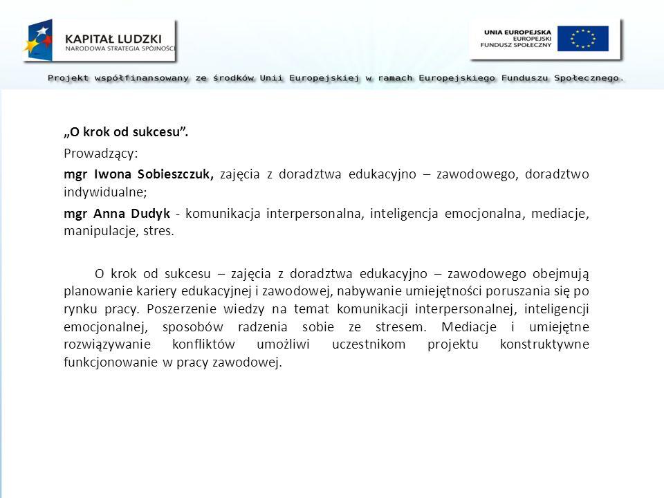 """""""O krok od sukcesu . Prowadzący: mgr Iwona Sobieszczuk, zajęcia z doradztwa edukacyjno – zawodowego, doradztwo indywidualne;"""