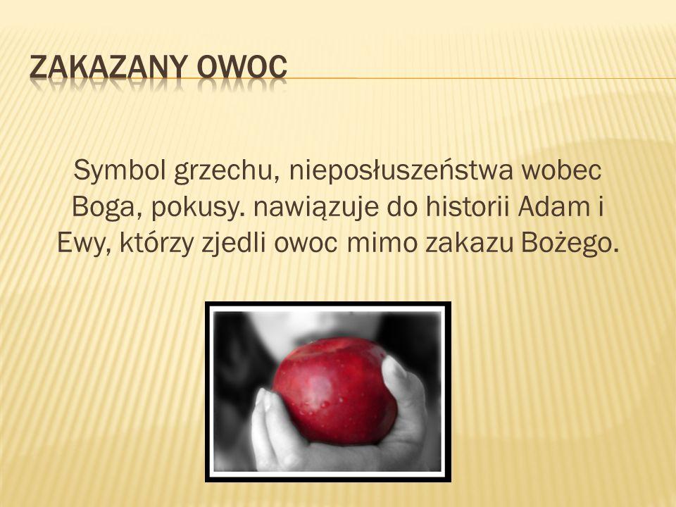 Zakazany owoc Symbol grzechu, nieposłuszeństwa wobec Boga, pokusy.