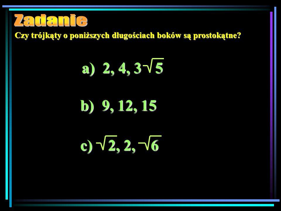 Zadanie Czy trójkąty o poniższych długościach boków są prostokątne a) 2, 4, 3. 5. b) 9, 12, 15.