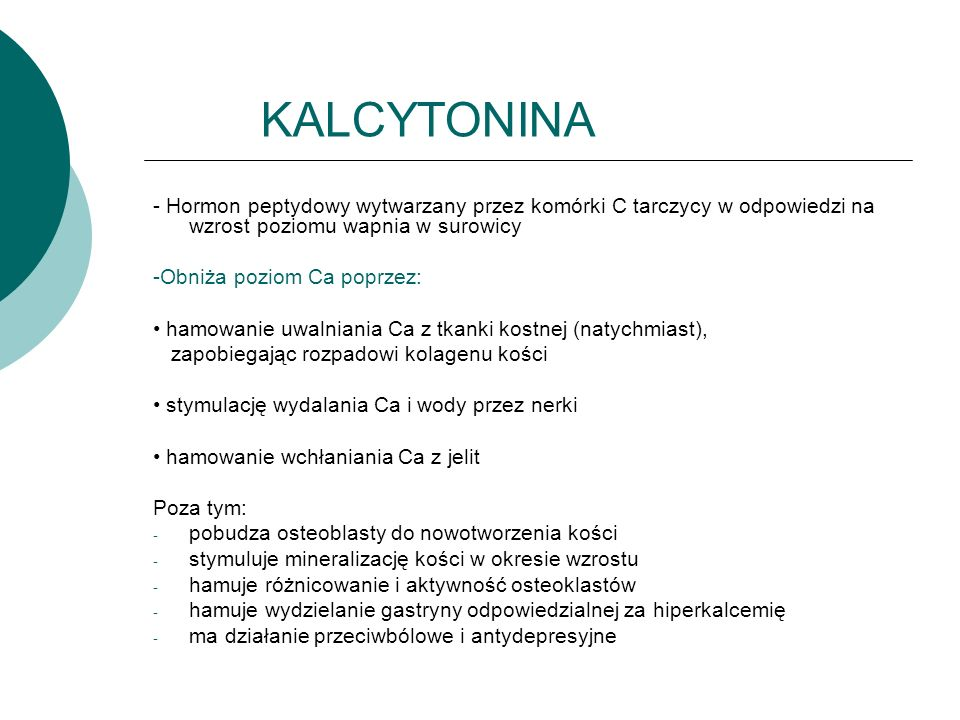 KALCYTONINA - Hormon peptydowy wytwarzany przez komórki C tarczycy w odpowiedzi na wzrost poziomu wapnia w surowicy.