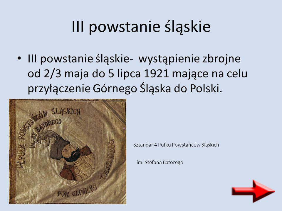 III powstanie śląskie III powstanie śląskie- wystąpienie zbrojne od 2/3 maja do 5 lipca 1921 mające na celu przyłączenie Górnego Śląska do Polski.
