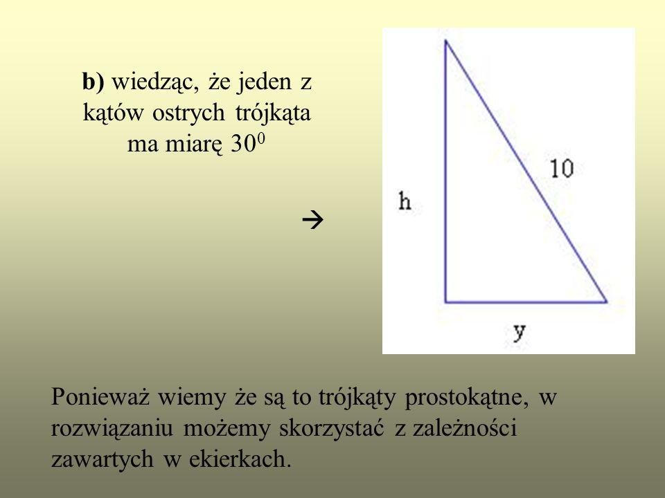 b) wiedząc, że jeden z kątów ostrych trójkąta ma miarę 300