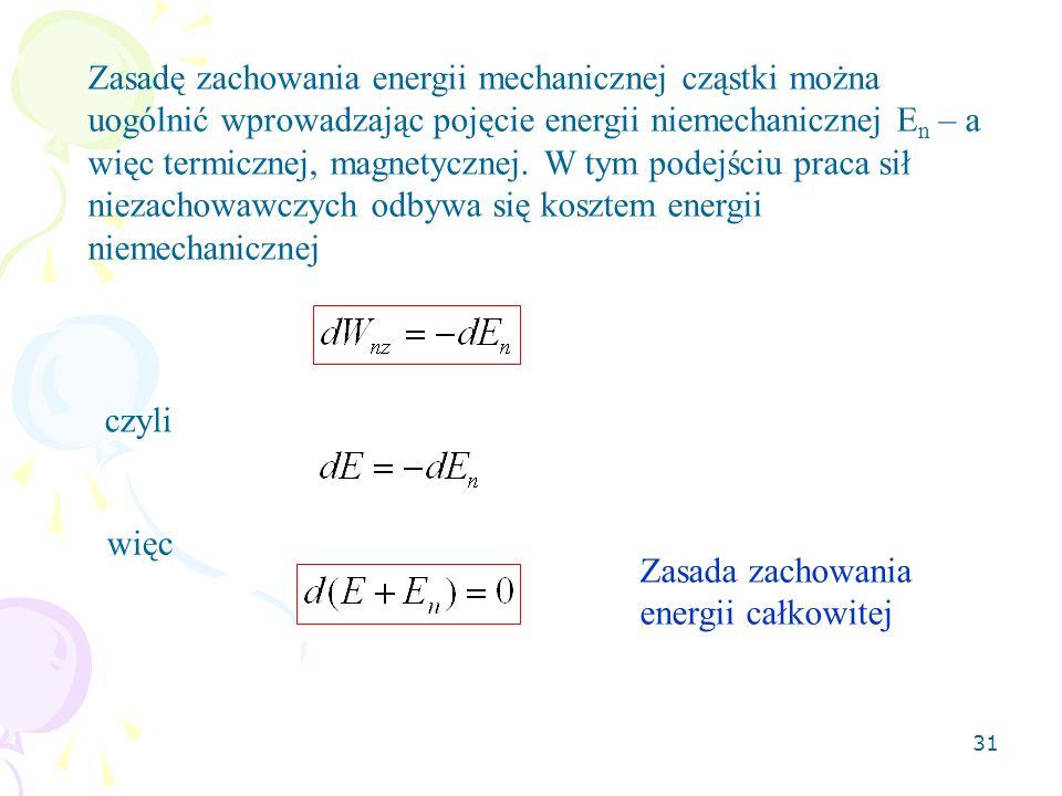 Zasadę zachowania energii mechanicznej cząstki można uogólnić wprowadzając pojęcie energii niemechanicznej En – a więc termicznej, magnetycznej. W tym podejściu praca sił niezachowawczych odbywa się kosztem energii niemechanicznej