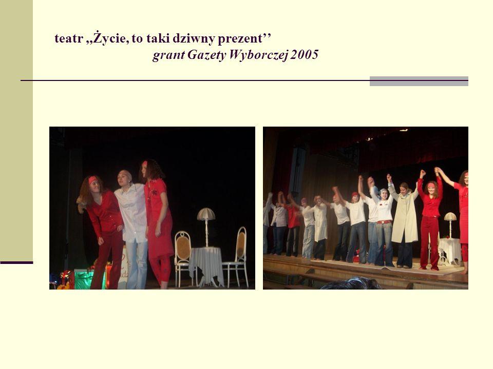 teatr ,,Życie, to taki dziwny prezent'' grant Gazety Wyborczej 2005