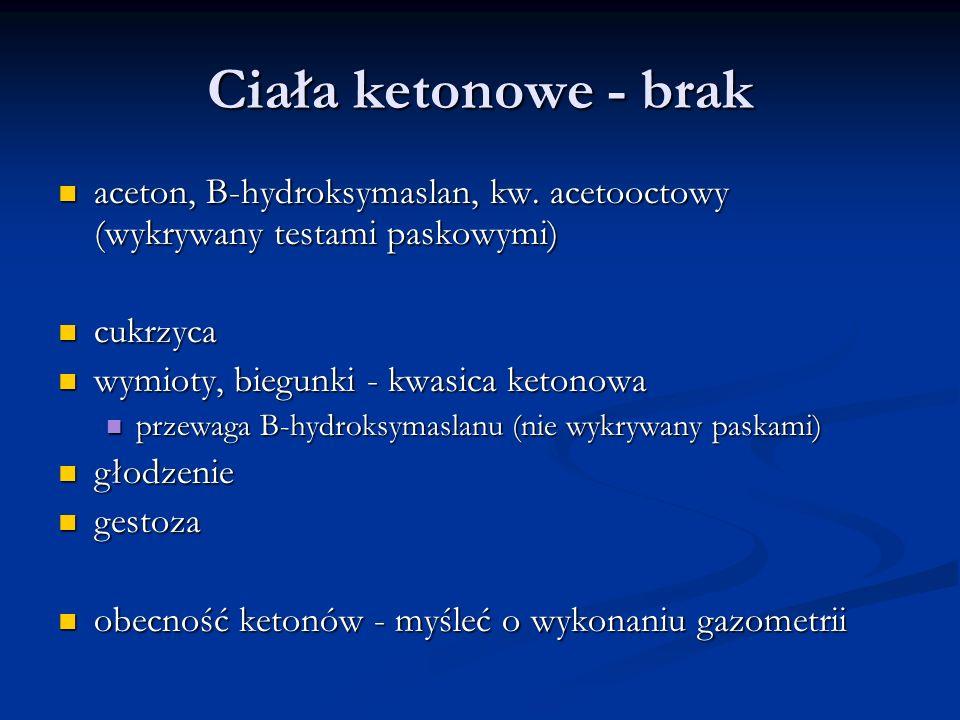 Ciała ketonowe - brak aceton, B-hydroksymaslan, kw. acetooctowy (wykrywany testami paskowymi) cukrzyca.