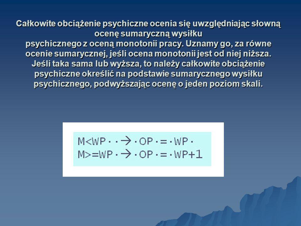 Całkowite obciążenie psychiczne ocenia się uwzględniając słowną ocenę sumaryczną wysiłku psychicznego z oceną monotonii pracy.