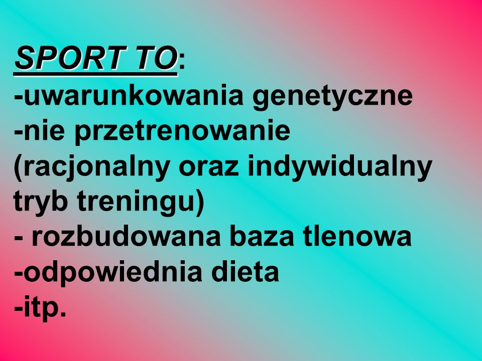 SPORT TO: -uwarunkowania genetyczne -nie przetrenowanie (racjonalny oraz indywidualny tryb treningu) - rozbudowana baza tlenowa -odpowiednia dieta -itp.