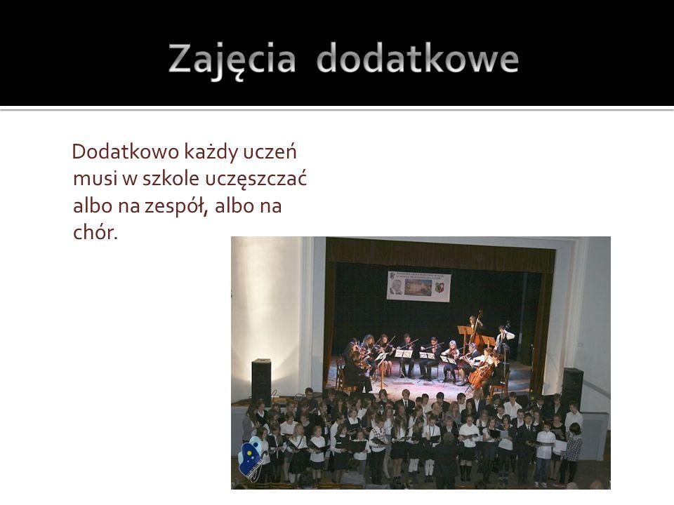 Zajęcia dodatkowe Dodatkowo każdy uczeń musi w szkole uczęszczać albo na zespół, albo na chór.