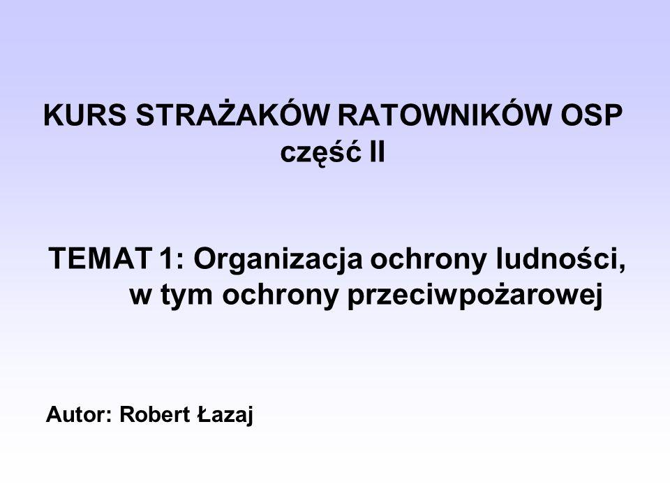 KURS STRAŻAKÓW RATOWNIKÓW OSP część II TEMAT 1: Organizacja ochrony ludności, w tym ochrony przeciwpożarowej