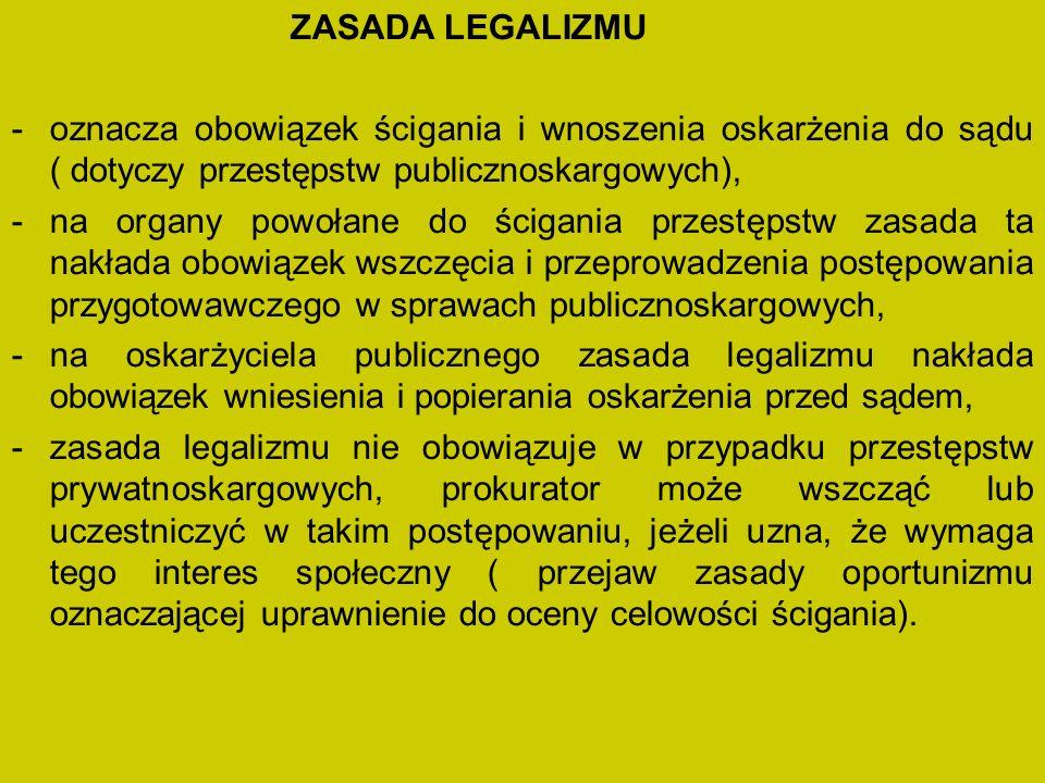 ZASADA LEGALIZMU oznacza obowiązek ścigania i wnoszenia oskarżenia do sądu ( dotyczy przestępstw publicznoskargowych),