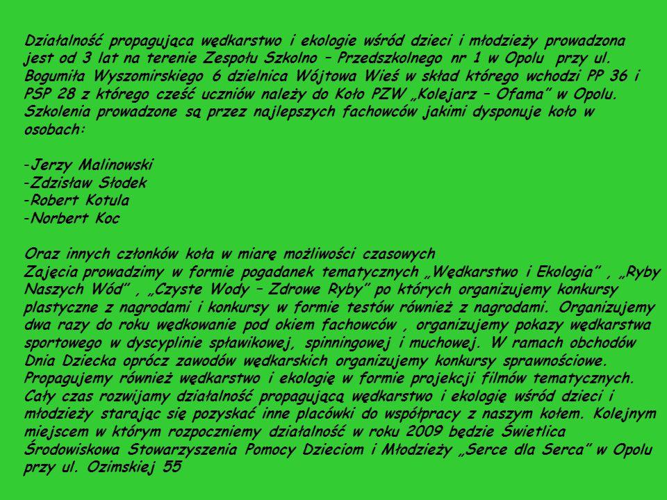 """Działalność propagująca wędkarstwo i ekologie wśród dzieci i młodzieży prowadzona jest od 3 lat na terenie Zespołu Szkolno – Przedszkolnego nr 1 w Opolu przy ul. Bogumiła Wyszomirskiego 6 dzielnica Wójtowa Wieś w skład którego wchodzi PP 36 i PSP 28 z którego cześć uczniów należy do Koło PZW """"Kolejarz – Ofama w Opolu."""