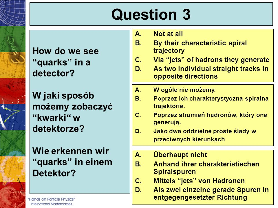 Question 3 How do we see quarks in a detector W jaki sposób możemy zobaczyć kwarki w detektorze Wie erkennen wir quarks in einem Detektor
