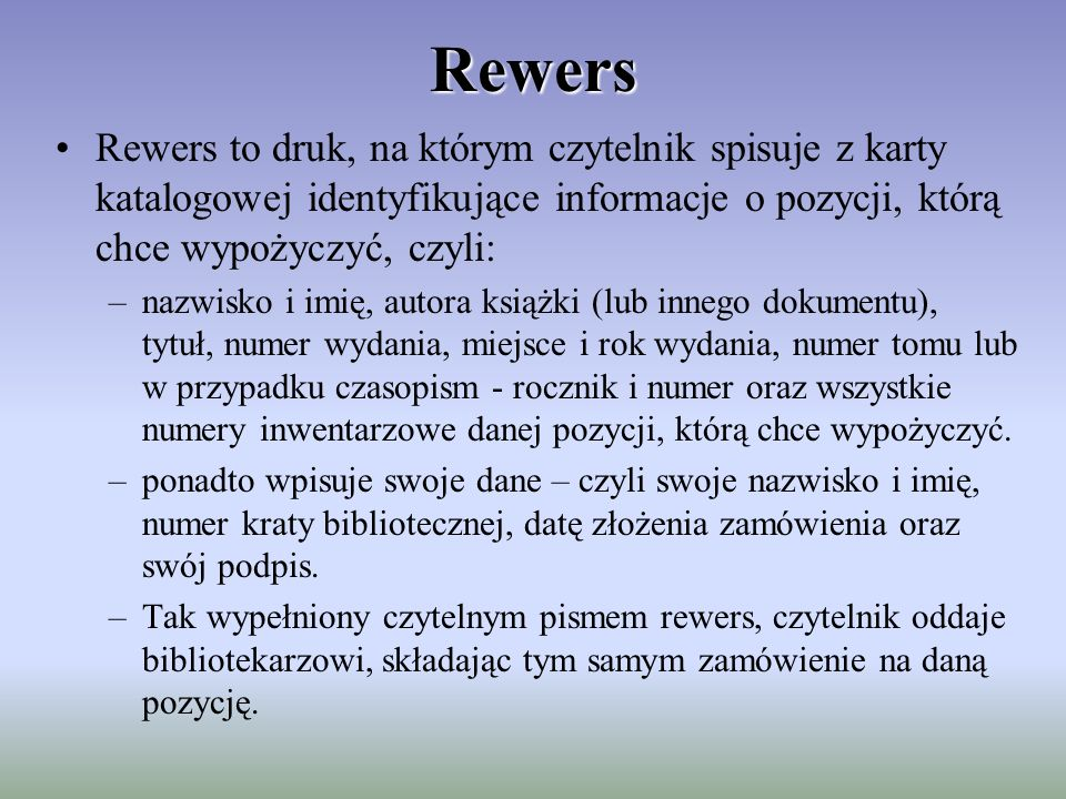 Rewers Rewers to druk, na którym czytelnik spisuje z karty katalogowej identyfikujące informacje o pozycji, którą chce wypożyczyć, czyli: