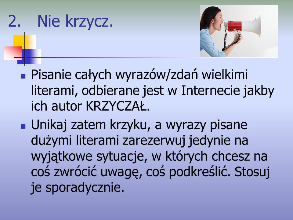 2. Nie krzycz. Pisanie całych wyrazów/zdań wielkimi literami, odbierane jest w Internecie jakby ich autor KRZYCZAŁ.