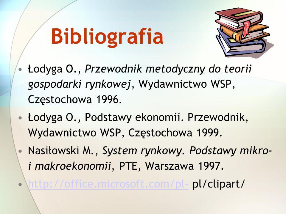 Bibliografia Łodyga O., Przewodnik metodyczny do teorii gospodarki rynkowej, Wydawnictwo WSP, Częstochowa 1996.