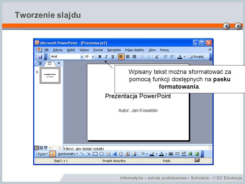 Tworzenie slajdu Wpisany tekst można sformatować za pomocą funkcji dostępnych na pasku formatowania.