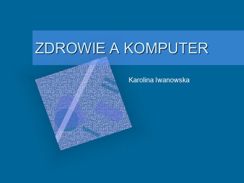 ZDROWIE A KOMPUTER Karolina Iwanowska