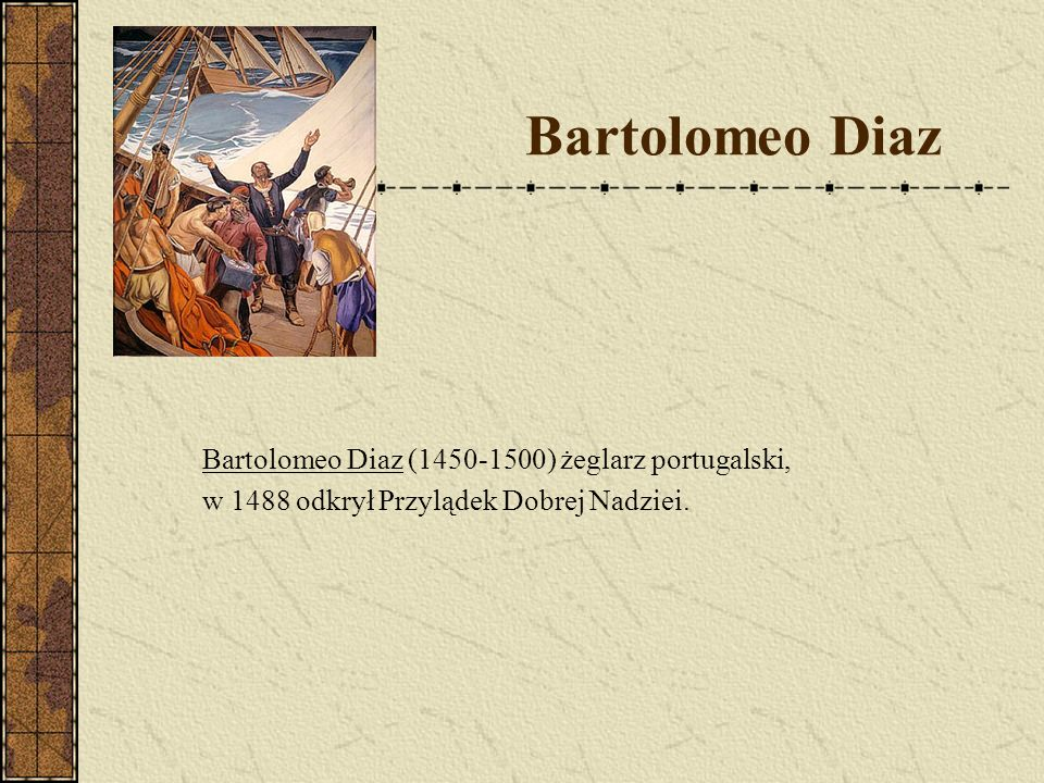 Bartolomeo Diaz Bartolomeo Diaz (1450-1500) żeglarz portugalski,