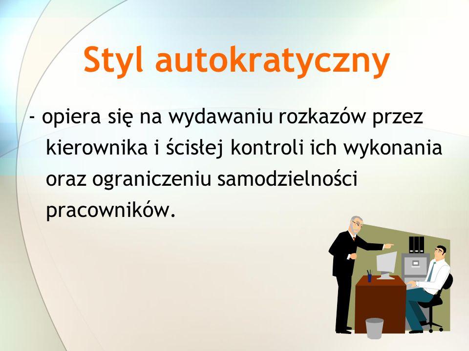 Styl autokratyczny - opiera się na wydawaniu rozkazów przez kierownika i ścisłej kontroli ich wykonania oraz ograniczeniu samodzielności pracowników.