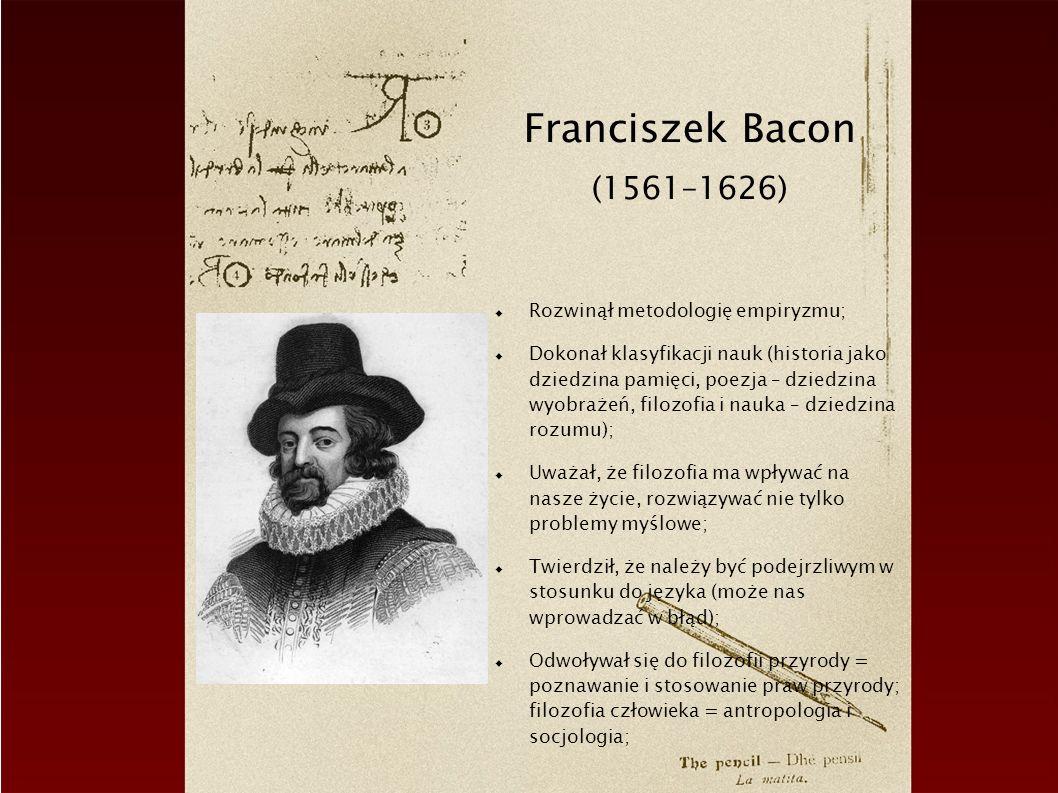 Franciszek Bacon (1561–1626) Rozwinął metodologię empiryzmu;
