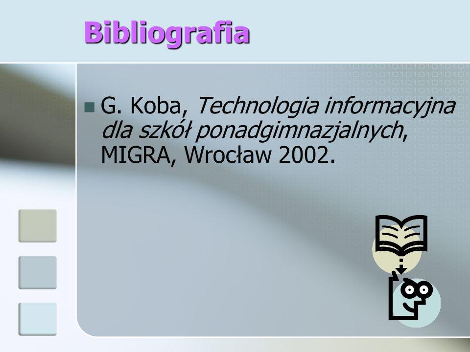Bibliografia G. Koba, Technologia informacyjna dla szkół ponadgimnazjalnych, MIGRA, Wrocław 2002.