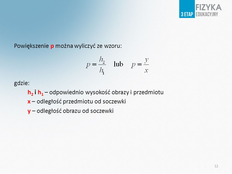 Powiększenie p można wyliczyć ze wzoru: gdzie: h2 i h1 – odpowiednio wysokość obrazy i przedmiotu x – odległość przedmiotu od soczewki y – odległość obrazu od soczewki