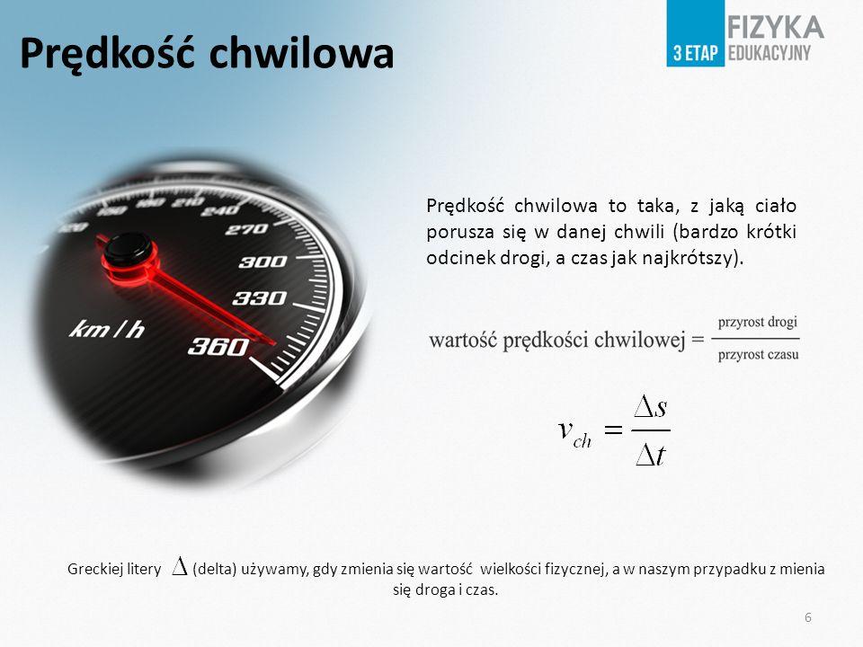 Prędkość chwilowa Prędkość chwilowa to taka, z jaką ciało porusza się w danej chwili (bardzo krótki odcinek drogi, a czas jak najkrótszy).