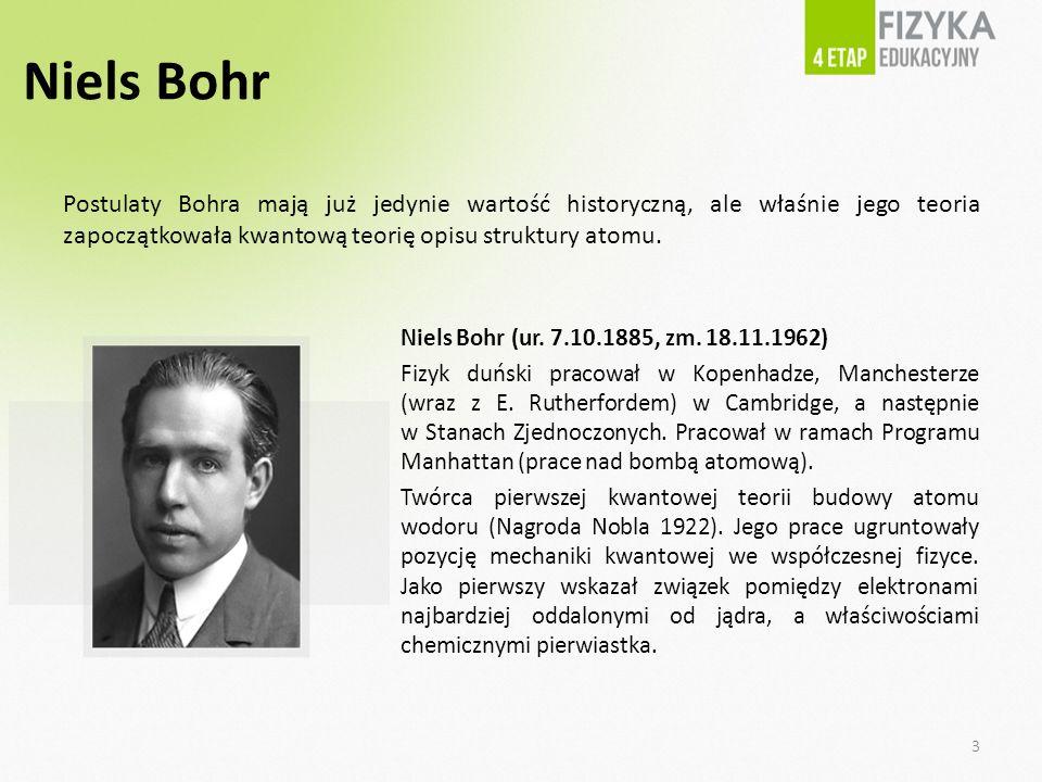 Niels Bohr Postulaty Bohra mają już jedynie wartość historyczną, ale właśnie jego teoria zapoczątkowała kwantową teorię opisu struktury atomu.
