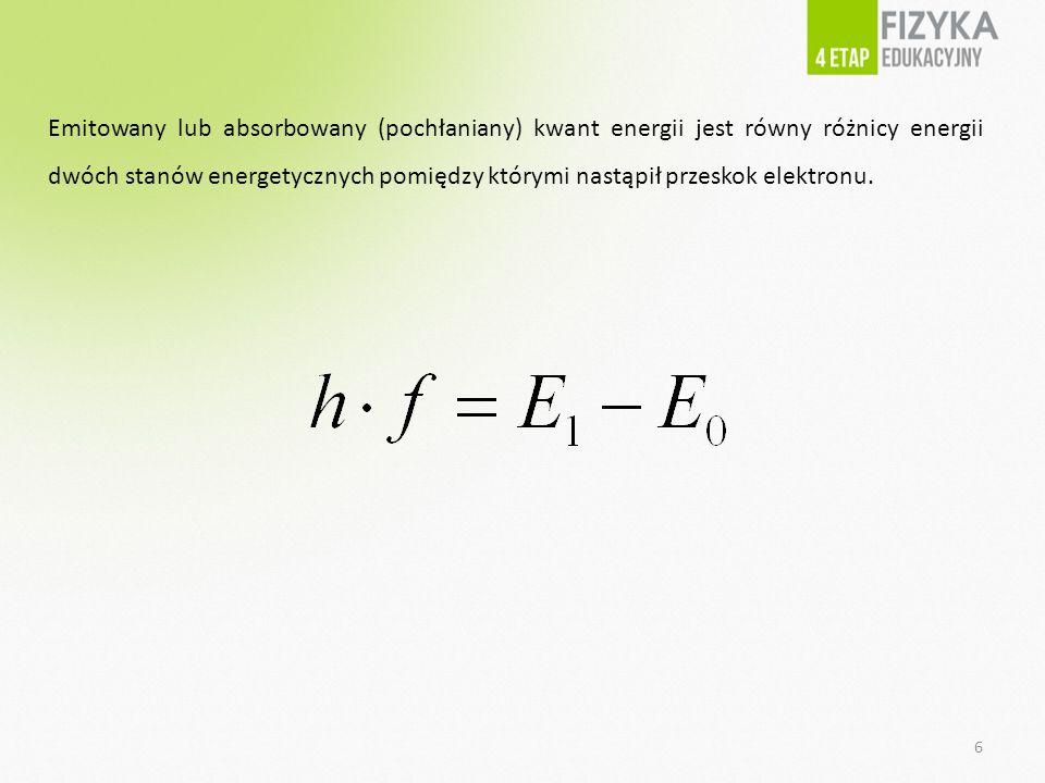 Emitowany lub absorbowany (pochłaniany) kwant energii jest równy różnicy energii dwóch stanów energetycznych pomiędzy którymi nastąpił przeskok elektronu.