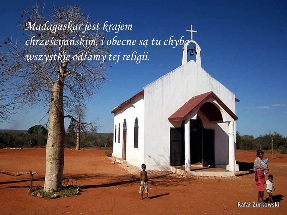 Madagaskar jest krajem chrześcijańskim, i obecne są tu chyba wszystkie odłamy tej religii.