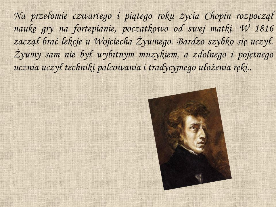 Na przełomie czwartego i piątego roku życia Chopin rozpoczął naukę gry na fortepianie, początkowo od swej matki.