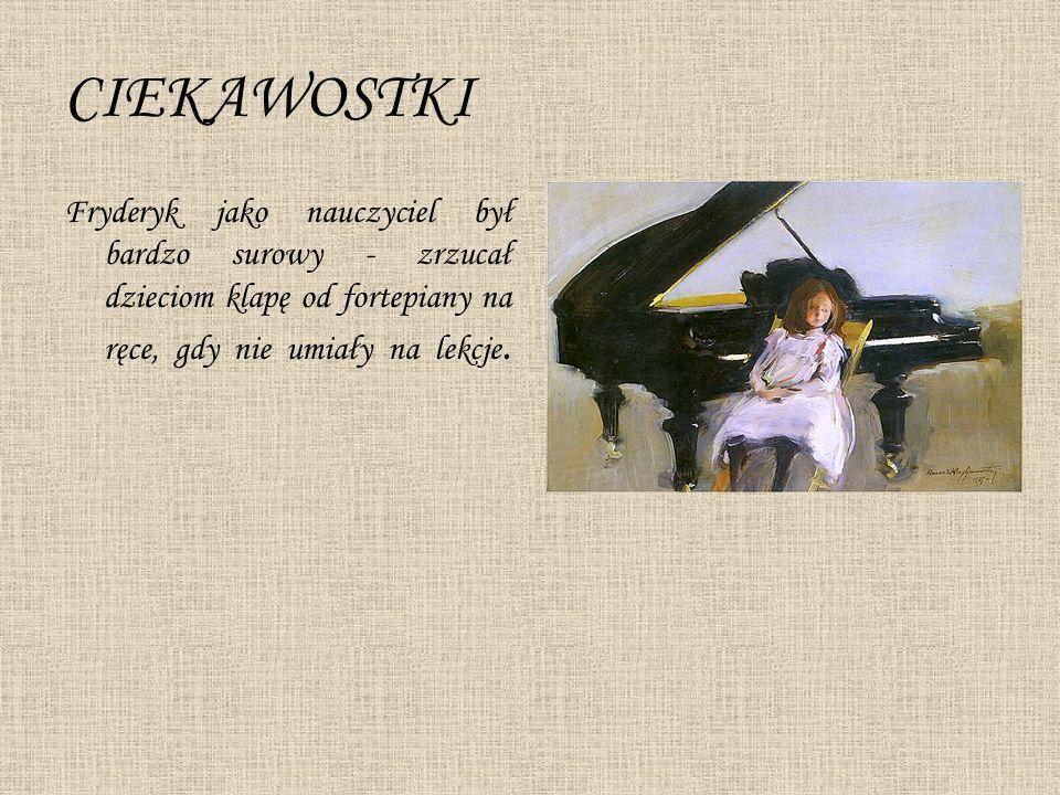 CIEKAWOSTKI Fryderyk jako nauczyciel był bardzo surowy - zrzucał dzieciom klapę od fortepiany na ręce, gdy nie umiały na lekcje.