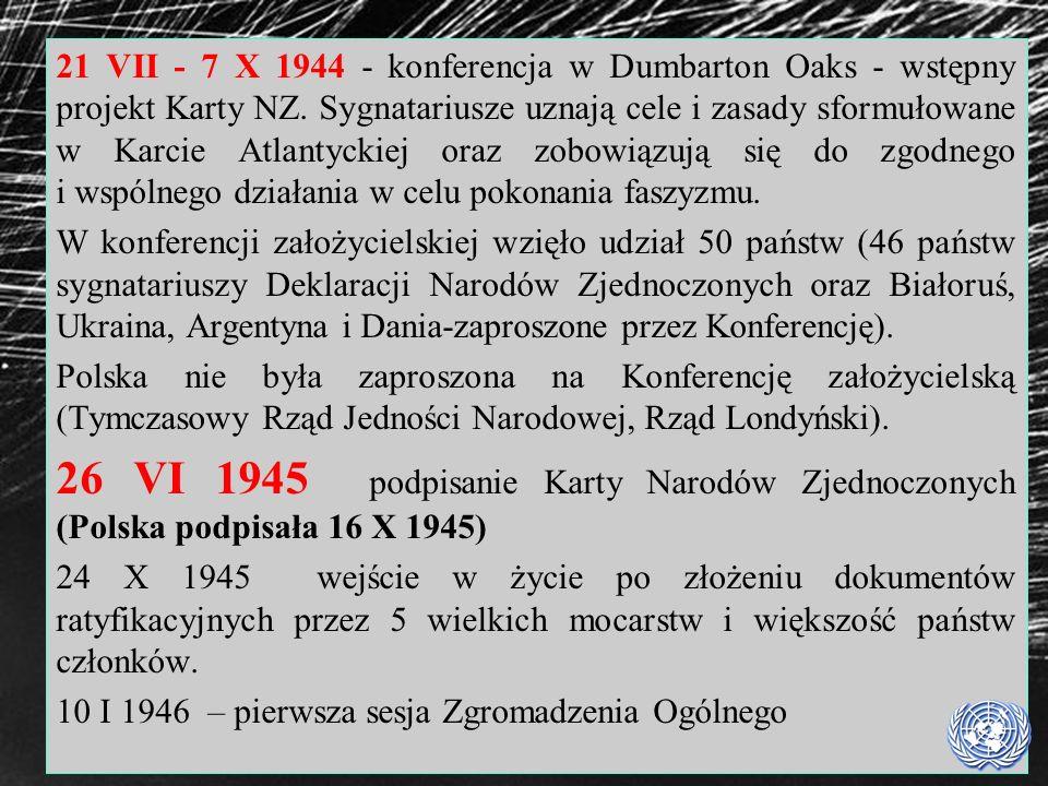 21 VII - 7 X 1944 - konferencja w Dumbarton Oaks - wstępny projekt Karty NZ. Sygnatariusze uznają cele i zasady sformułowane w Karcie Atlantyckiej oraz zobowiązują się do zgodnego i wspólnego działania w celu pokonania faszyzmu.