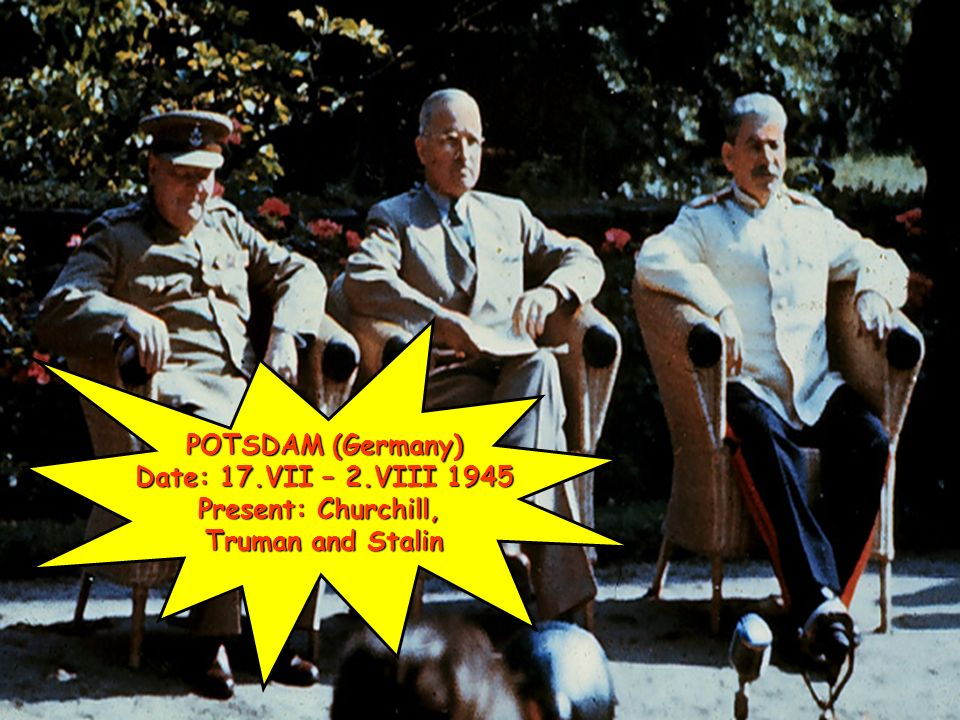 POTSDAM (Germany) Date: 17.VII – 2.VIII 1945 Present: Churchill, Truman and Stalin