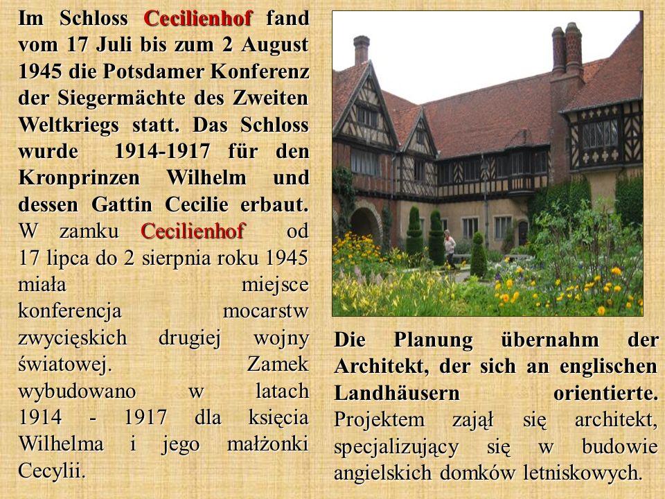 Im Schloss Cecilienhof fand vom 17 Juli bis zum 2 August 1945 die Potsdamer Konferenz der Siegermächte des Zweiten Weltkriegs statt. Das Schloss wurde 1914-1917 für den Kronprinzen Wilhelm und dessen Gattin Cecilie erbaut. W zamku Cecilienhof od 17 lipca do 2 sierpnia roku 1945 miała miejsce konferencja mocarstw zwycięskich drugiej wojny światowej. Zamek wybudowano w latach 1914 - 1917 dla księcia Wilhelma i jego małżonki Cecylii.