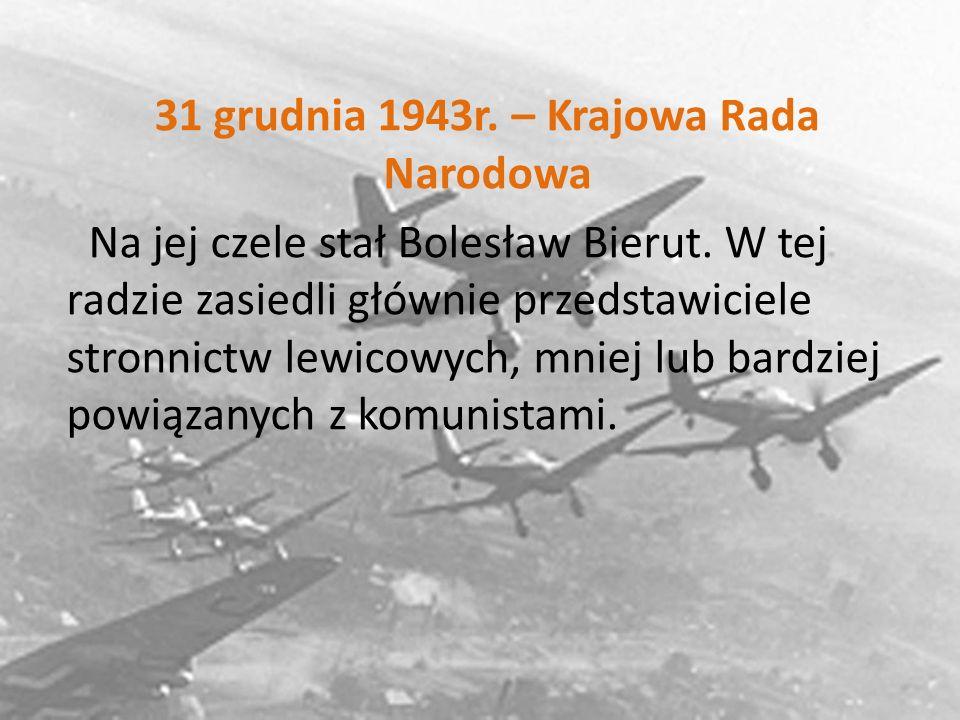 31 grudnia 1943r. – Krajowa Rada Narodowa Na jej czele stał Bolesław Bierut.