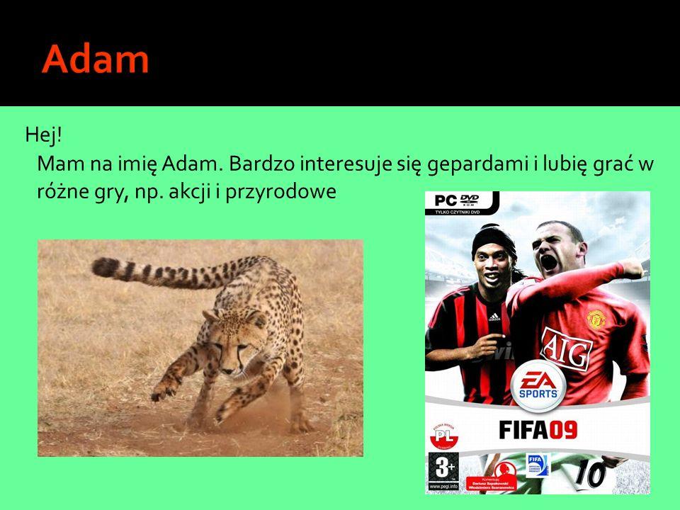 Adam Hej. Mam na imię Adam. Bardzo interesuje się gepardami i lubię grać w różne gry, np.