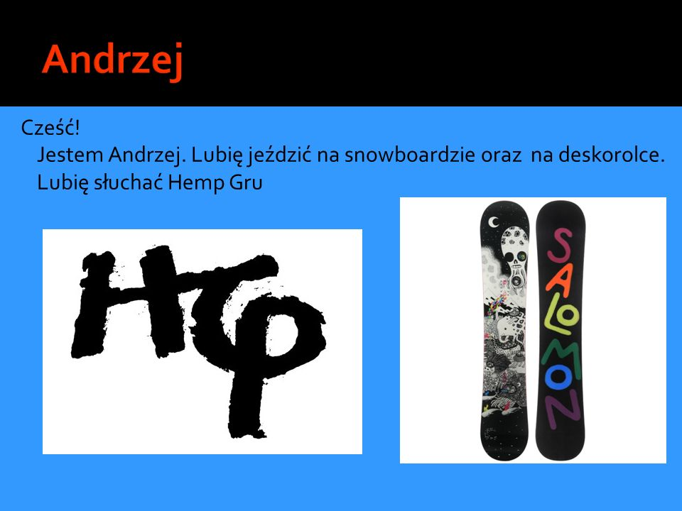 Andrzej Cześć. Jestem Andrzej. Lubię jeździć na snowboardzie oraz na deskorolce.