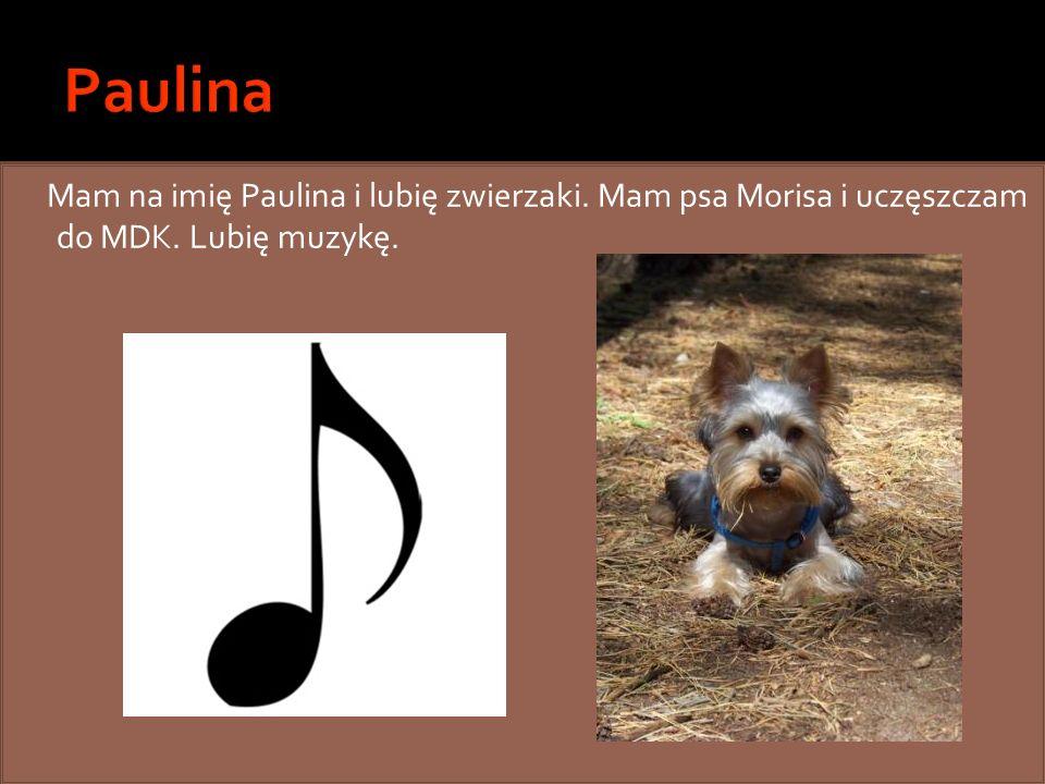 Paulina Mam na imię Paulina i lubię zwierzaki. Mam psa Morisa i uczęszczam do MDK. Lubię muzykę.