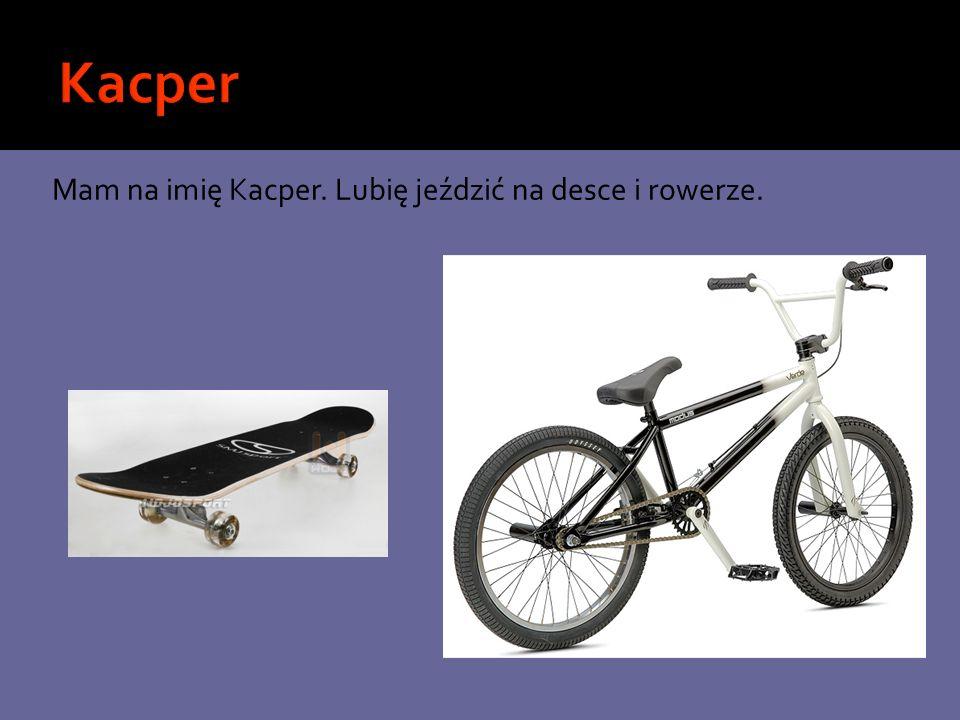 Kacper Mam na imię Kacper. Lubię jeździć na desce i rowerze.