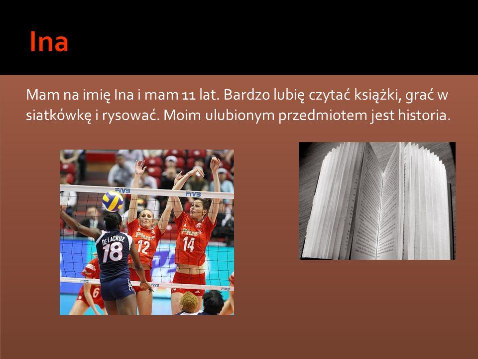Ina Mam na imię Ina i mam 11 lat. Bardzo lubię czytać książki, grać w siatkówkę i rysować.