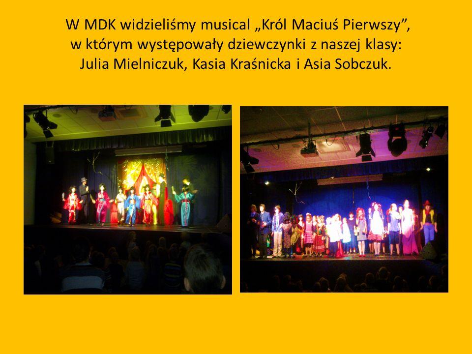 """W MDK widzieliśmy musical """"Król Maciuś Pierwszy , w którym występowały dziewczynki z naszej klasy: Julia Mielniczuk, Kasia Kraśnicka i Asia Sobczuk."""
