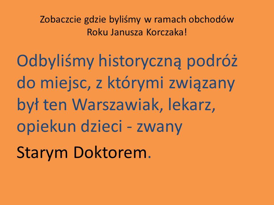 Zobaczcie gdzie byliśmy w ramach obchodów Roku Janusza Korczaka!